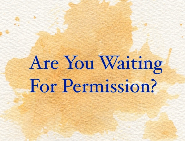 Why do you keep waiting for permission?